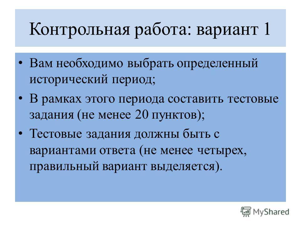 Контрольная работа: вариант 1 Вам необходимо выбрать определенный исторический период; В рамках этого периода составить тестовые задания (не менее 20 пунктов); Тестовые задания должны быть с вариантами ответа (не менее четырех, правильный вариант выд