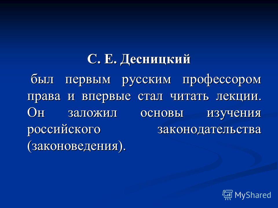 С. Е. Десницкий был первым русским профессором права и впервые стал читать лекции. Он заложил основы изучения российского законодательства (законоведения). был первым русским профессором права и впервые стал читать лекции. Он заложил основы изучения