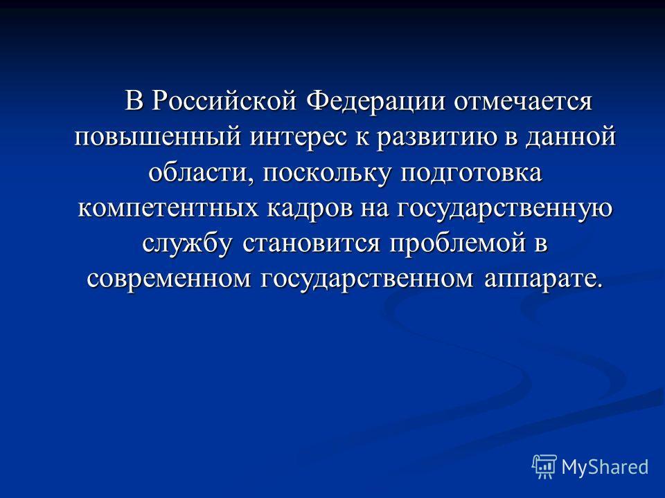 В Российской Федерации отмечается повышенный интерес к развитию в данной области, поскольку подготовка компетентных кадров на государственную службу становится проблемой в современном государственном аппарате. В Российской Федерации отмечается повыше