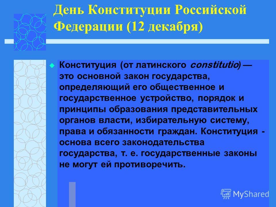 День Конституции Российской Федерации (12 декабря) Конституция (от латинского constitutio ) это основной закон государства, определяющий его общественное и государственное устройство, порядок и принципы образования представительных органов власти, из