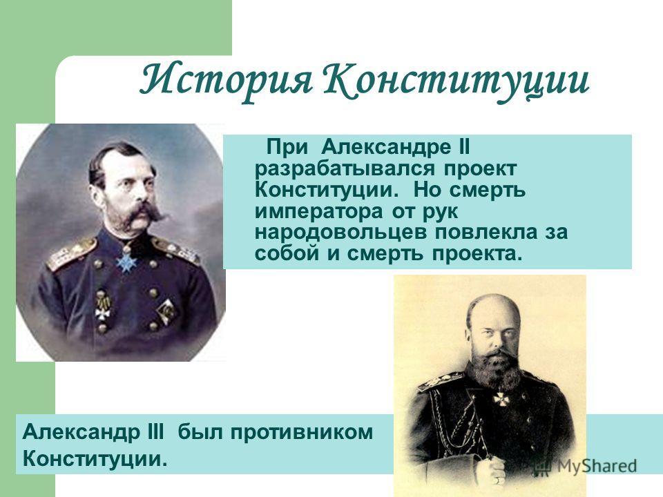 История Конституции При Александре II разрабатывался проект Конституции. Но смерть императора от рук народовольцев повлекла за собой и смерть проекта. Александр III был противником Конституции.