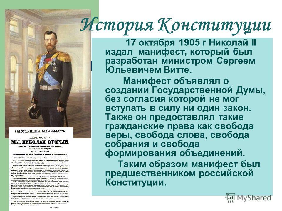 История Конституции 17 октября 1905 г Николай II издал манифест, который был разработан министром Сергеем Юльевичем Витте. Манифест объявлял о создании Государственной Думы, без согласия которой не мог вступать в силу ни один закон. Также он предоста
