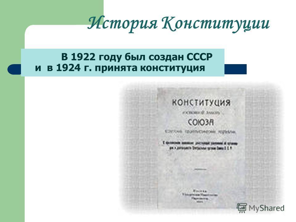 История Конституции В 1922 году был создан СССР и в 1924 г. принята конституция