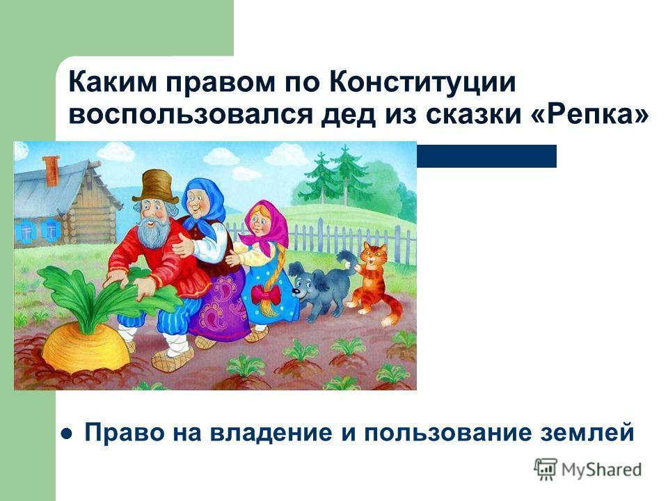 Каким правом по Конституции воспользовался дед из сказки «Репка» Право на владение и пользование землей