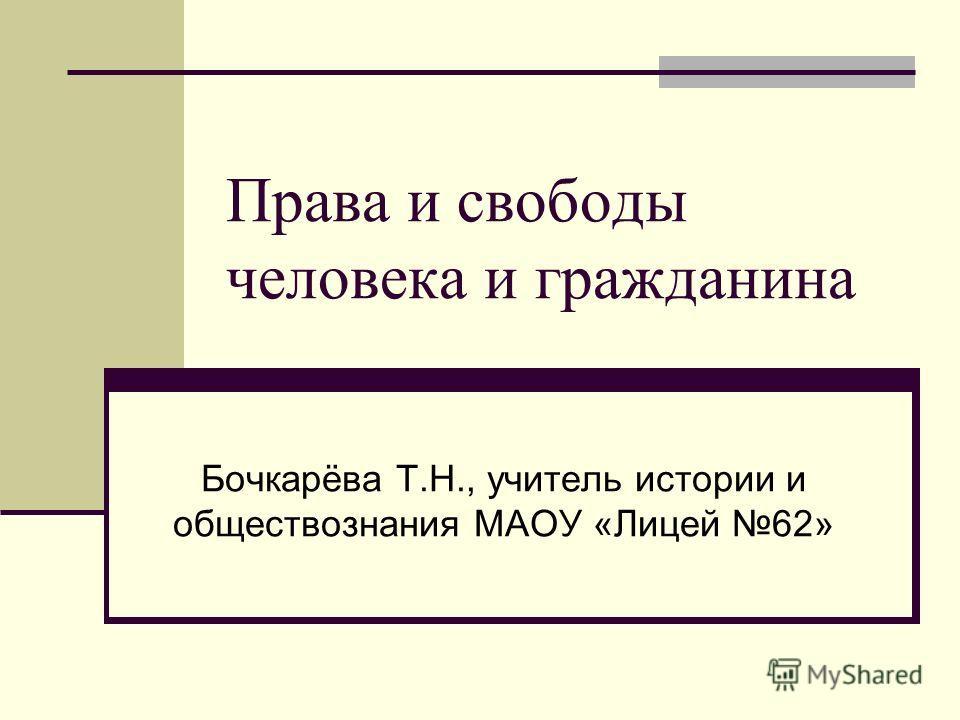 Права и свободы человека и гражданина Бочкарёва Т.Н., учитель истории и обществознания МАОУ «Лицей 62»