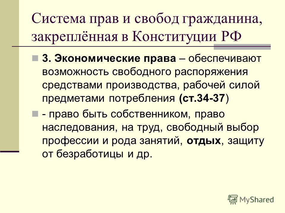 Система прав и свобод гражданина, закреплённая в Конституции РФ 3. Экономические права – обеспечивают возможность свободного распоряжения средствами производства, рабочей силой предметами потребления (ст.34-37) - право быть собственником, право насле