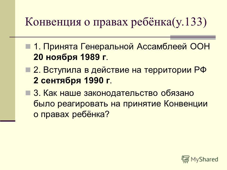 Конвенция о правах ребёнка(у.133) 1. Принята Генеральной Ассамблеей ООН 20 ноября 1989 г. 2. Вступила в действие на территории РФ 2 сентября 1990 г. 3. Как наше законодательство обязано было реагировать на принятие Конвенции о правах ребёнка?