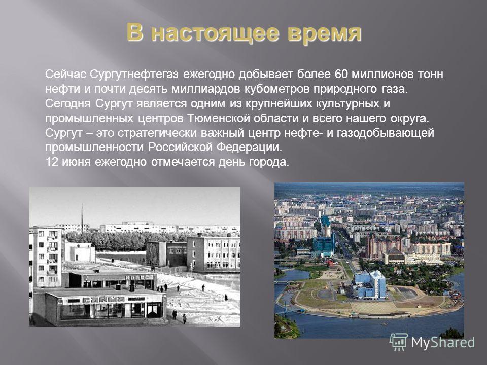 Сейчас Сургутнефтигаз ежегодно добывает более 60 миллионов тонн нефти и почти десять миллиардов кубометров природного газа. Сегодня Сургут является одним из крупнейших культурных и промышленных центров Тюменской области и всего нашего округа. Сургут
