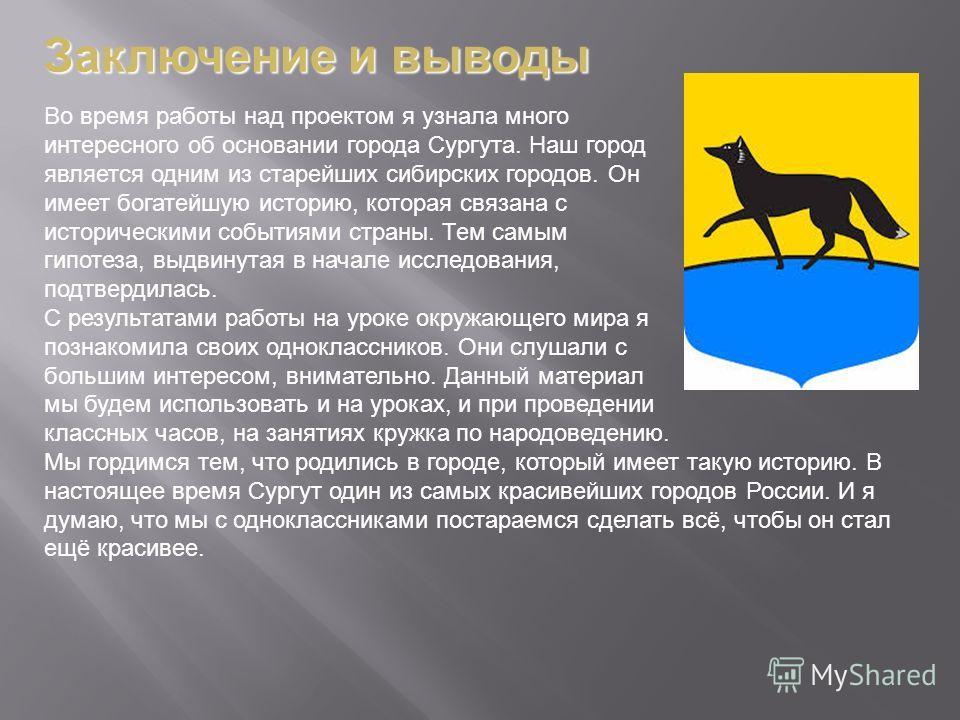 Во время работы над проектом я узнала много интересного об основании города Сургута. Наш город является одним из старейших сибирских городов. Он имеет богатейшую историю, которая связана с историческими событиями страны. Тем самым гипотеза, выдвинута