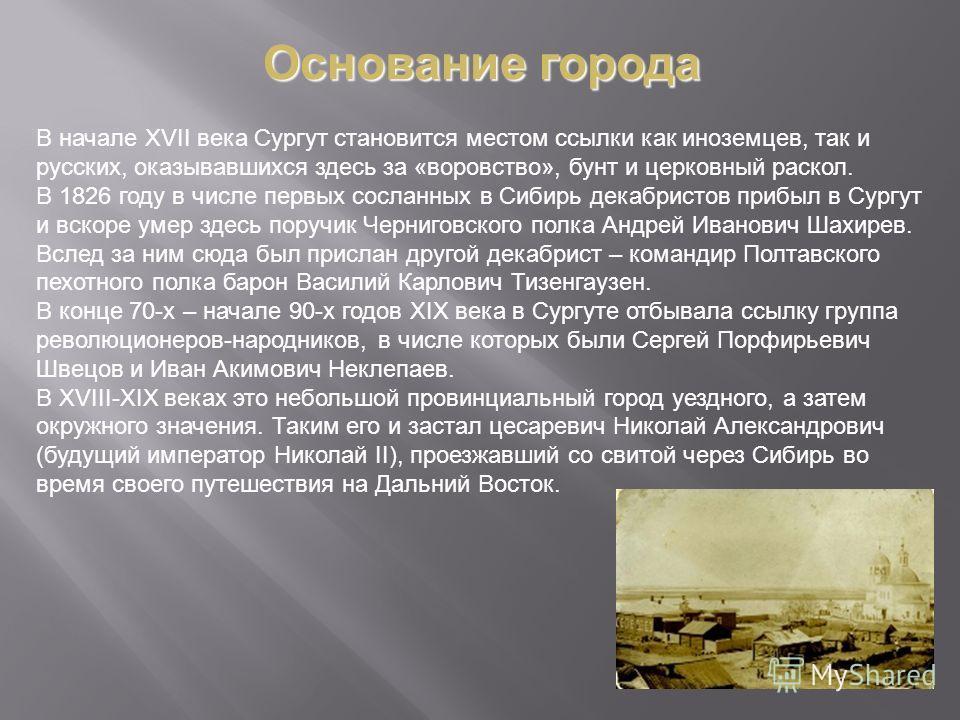 В начале XVII века Сургyт становится местом ссылки как иноземцев, так и русских, оказывавшихся здесь за «воровство», бунт и церковный раскол. В 1826 году в числе первых сосланных в Сибирь декабристов прибыл в Сургyт и вскоре умер здесь поручик Черниг
