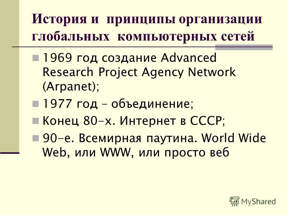 История и принципы организации глобальных компьютерных сетей 1969 год создание Advanced Research Project Agency Network (Arpanet); 1977 год – объединение; Конец 80-х. Интернет в СССР; 90-е. Всемирная паутина. World Wide Web, или WWW, или просто веб