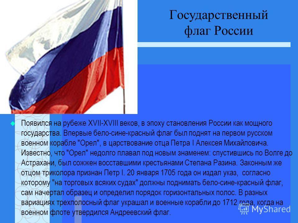 Государственный флаг России Появился на рубеже XVII-XVIII веков, в эпоху становления России как мощного государства. Впервые бело-сине-красный флаг был поднят на первом русском военном корабле