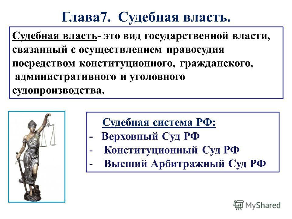 Глава 7. Судебная власть. Судебная система РФ: - Верховный Суд РФ -Конституционный Суд РФ -Высший Арбитражный Суд РФ Судебная власть- это вид государственной власти, связанный с осуществлением правосудия посредством конституционного, гражданского, ад