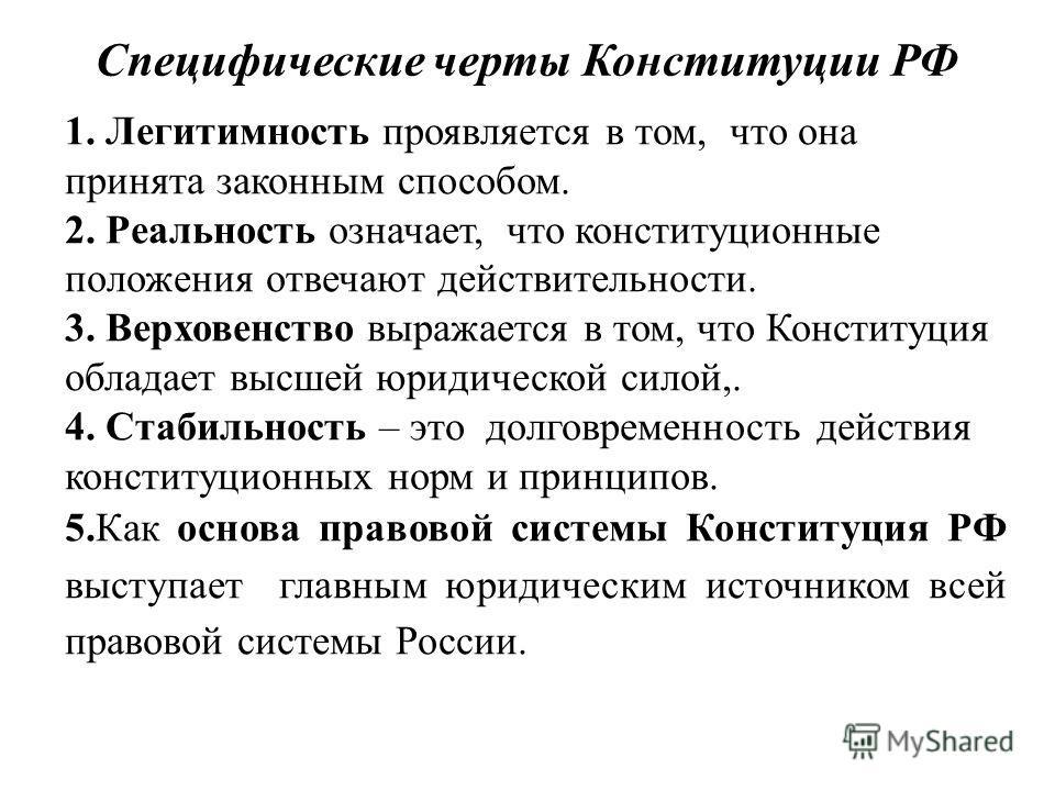 Специфические черты Конституции РФ 1. Легитимность проявляется в том, что она принята законным способом. 2. Реальность означает, что конституционные положения отвечают действительности. 3. Верховенство выражается в том, что Конституция обладает высше