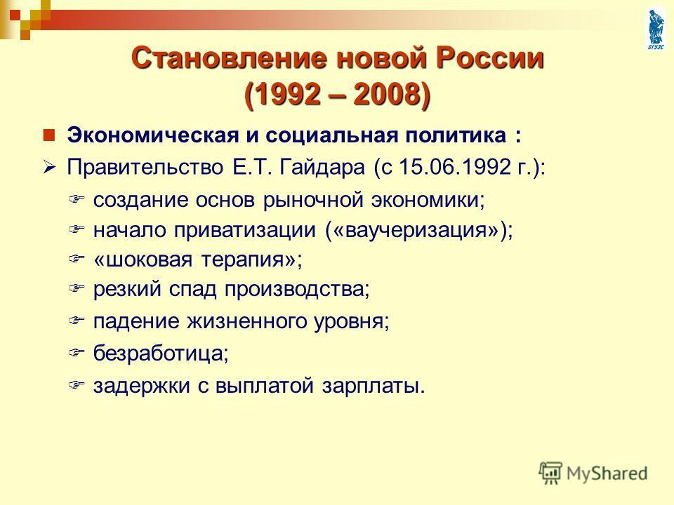 Становление новой России (1992 – 2008) Правительство Е.Т. Гайдара (с 15.06.1992 г.): создание основ рыночной экономики; начало приватизации («ваучеризация»); «шоковая терапия»; резкий спад производства; падение жизненного уровня; безработица; задержк