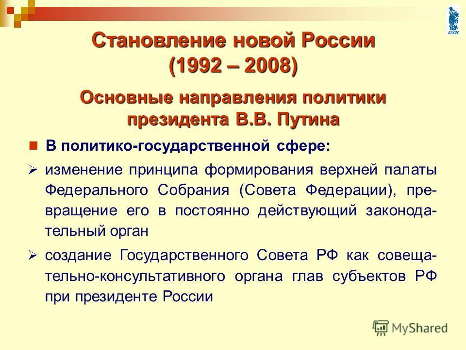 Основные направления политики президента В.В. Путина В политико-государственной сфере: Становление новой России (1992 – 2008) изменение принципа формирования верхней палаты Федерального Собрания (Совета Федерации), пре- вращение его в постоянно дейст