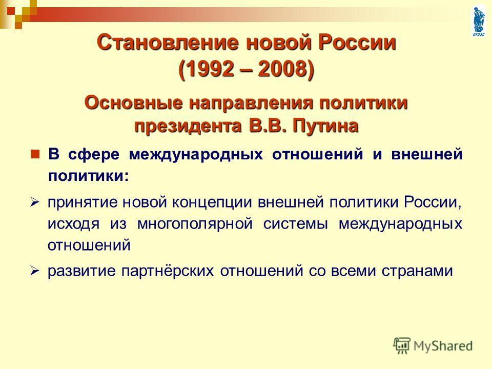 Основные направления политики президента В.В. Путина В сфере международных отношений и внешней политики: Становление новой России (1992 – 2008) принятие новой концепции внешней политики России, исходя из многополярной системы международных отношений