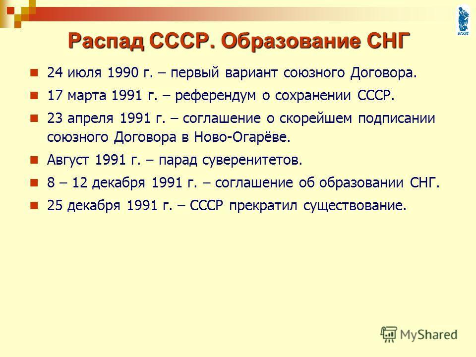 24 июля 1990 г. – первый вариант союзного Договора. 17 марта 1991 г. – референдум о сохранении СССР. 23 апреля 1991 г. – соглашение о скорейшем подписании союзного Договора в Ново-Огарёве. Август 1991 г. – парад суверенитетов. 8 – 12 декабря 1991 г.