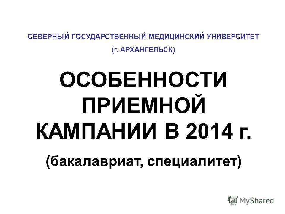 СЕВЕРНЫЙ ГОСУДАРСТВЕННЫЙ МЕДИЦИНСКИЙ УНИВЕРСИТЕТ (г. АРХАНГЕЛЬСК) ОСОБЕННОСТИ ПРИЕМНОЙ КАМПАНИИ В 2014 г. (бакалавриат, специалитет)
