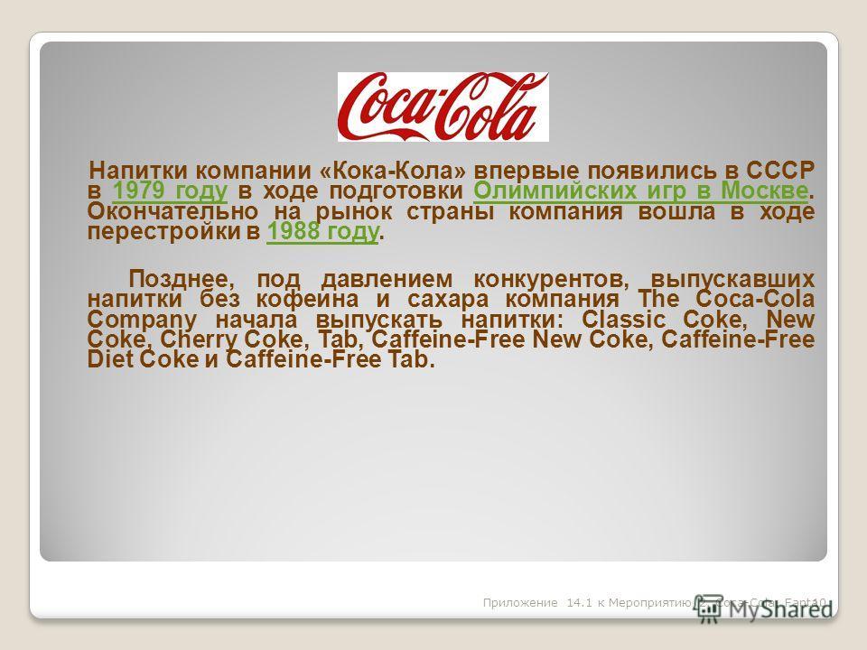 Напитки компании «Кока-Кола» впервые появились в СССР в 1979 году в ходе подготовки Олимпийских игр в Москве. Окончательно на рынок страны компания вошла в ходе перестройки в 1988 году.1979 году Олимпийских игр в Москве 1988 году Позднее, под давлени