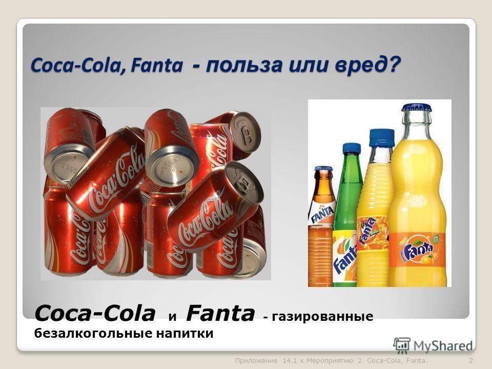 Coca-Cola, Fanta - польза или вред? Coca-Cola, Fanta - польза или вред? Coca-Cola и Fanta - газированные безалкогольные напитки 2Приложение 14.1 к Мероприятию 2. Coca-Cola, Fanta.