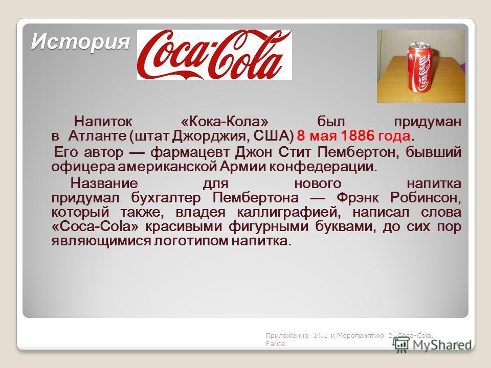 История Напиток «Кока-Кола» был придуман в Атланте (штат Джорджия, США) 8 мая 1886 года. Его автор фармацевт Джон Стит Пембертон, бывший офицера американской Армии конфедерации. Название для нового напитка придумал бухгалтер Пембертона Фрэнк Робинсон