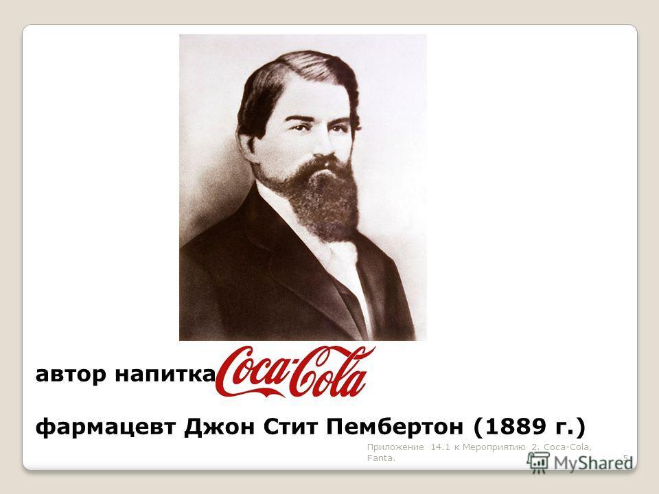 автор напитка фармацевт Джон Стит Пембертон (1889 г.) 5 Приложение 14.1 к Мероприятию 2. Coca-Cola, Fanta.