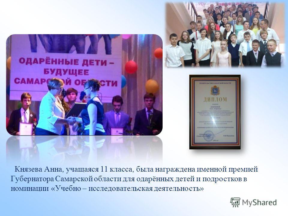 Князева Анна, учащаяся 11 класса, была награждена именной премией Губернатора Самарской области для одарённых детей и подростков в номинации «Учебно – исследовательская деятельность»