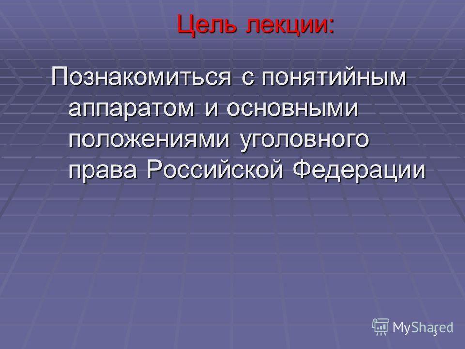 3 Познакомиться с понятийным аппаратом и основными положениями уголовного права Российской Федерации Цель лекции: