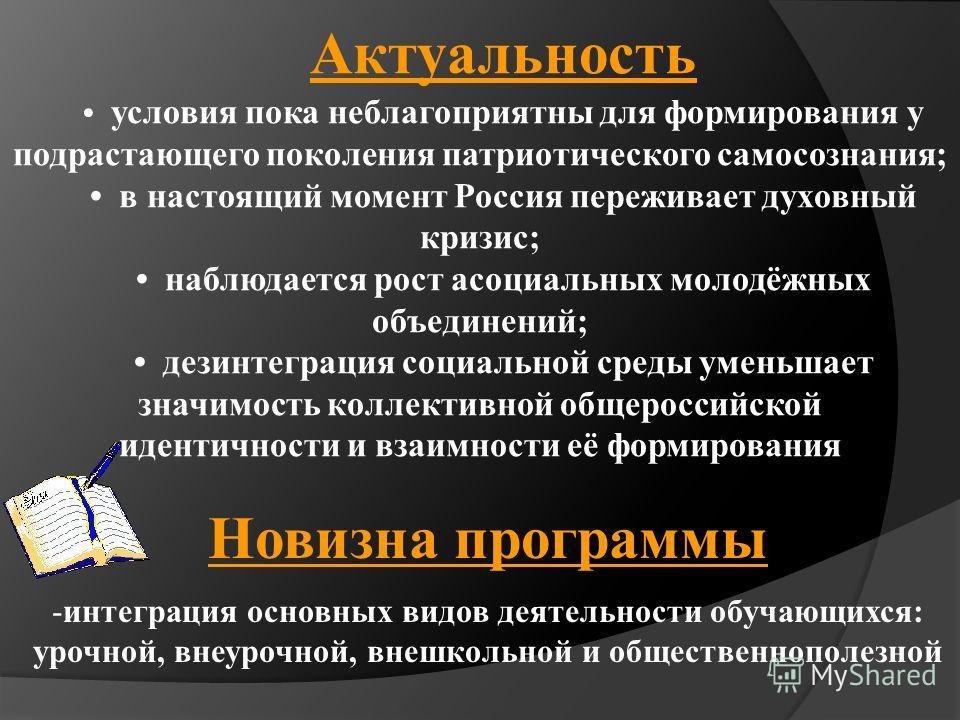 Актуальность условия пока неблагоприятны для формирования у подрастающего поколения патриотического самосознания; в настоящий момент Россия переживает духовный кризис; наблюдается рост асоциальных молодёжных объединений; дезинтеграция социальной сред