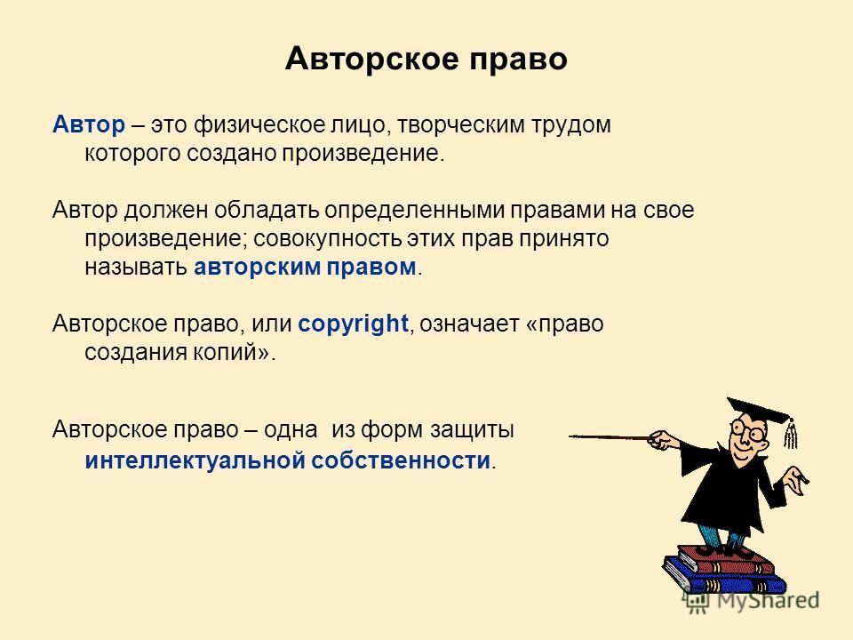 Авторское право Автор – это физическое лицо, творческим трудом которого создано произведение. Автор должен обладать определенными правами на свое произведение; совокупность этих прав принято называть авторским правом. Авторское право, или copyright,