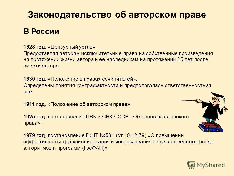 Законодательство об авторском праве В России 1828 год, «Цензурный устав». Предоставлял авторам исключительные права на собственные произведения на протяжении жизни автора и ее наследникам на протяжении 25 лет после смерти автора. 1830 год, «Положение