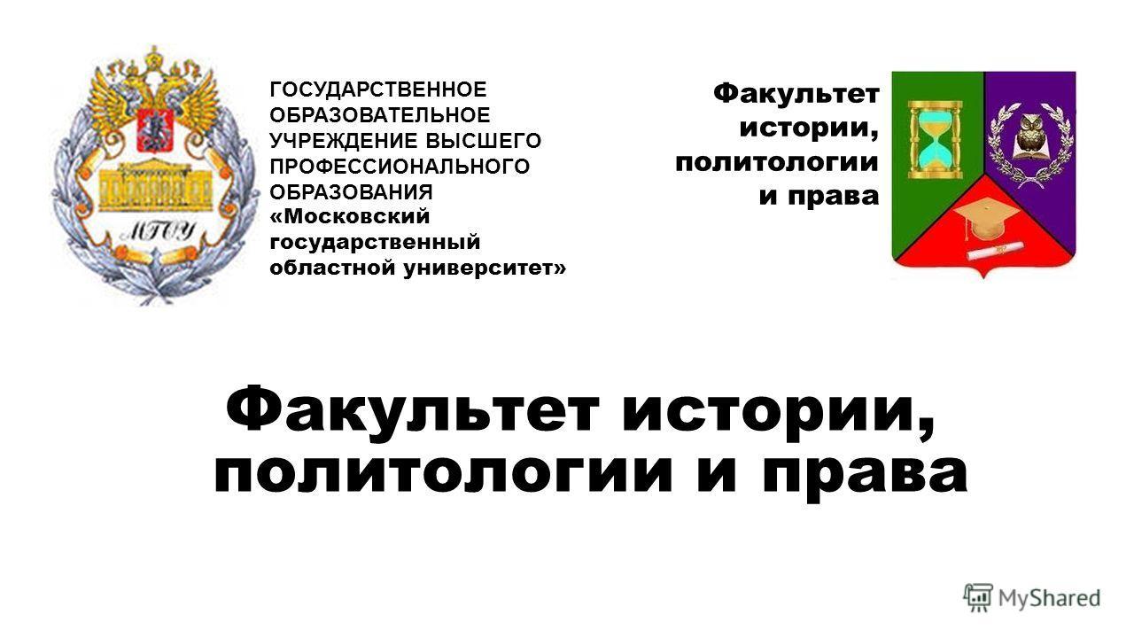 Факультет истории, политологии и права ГОСУДАРСТВЕННОЕ ОБРАЗОВАТЕЛЬНОЕ УЧРЕЖДЕНИЕ ВЫСШЕГО ПРОФЕССИОНАЛЬНОГО ОБРАЗОВАНИЯ «Московский государственный областной университет» Факультет истории, политологии и права