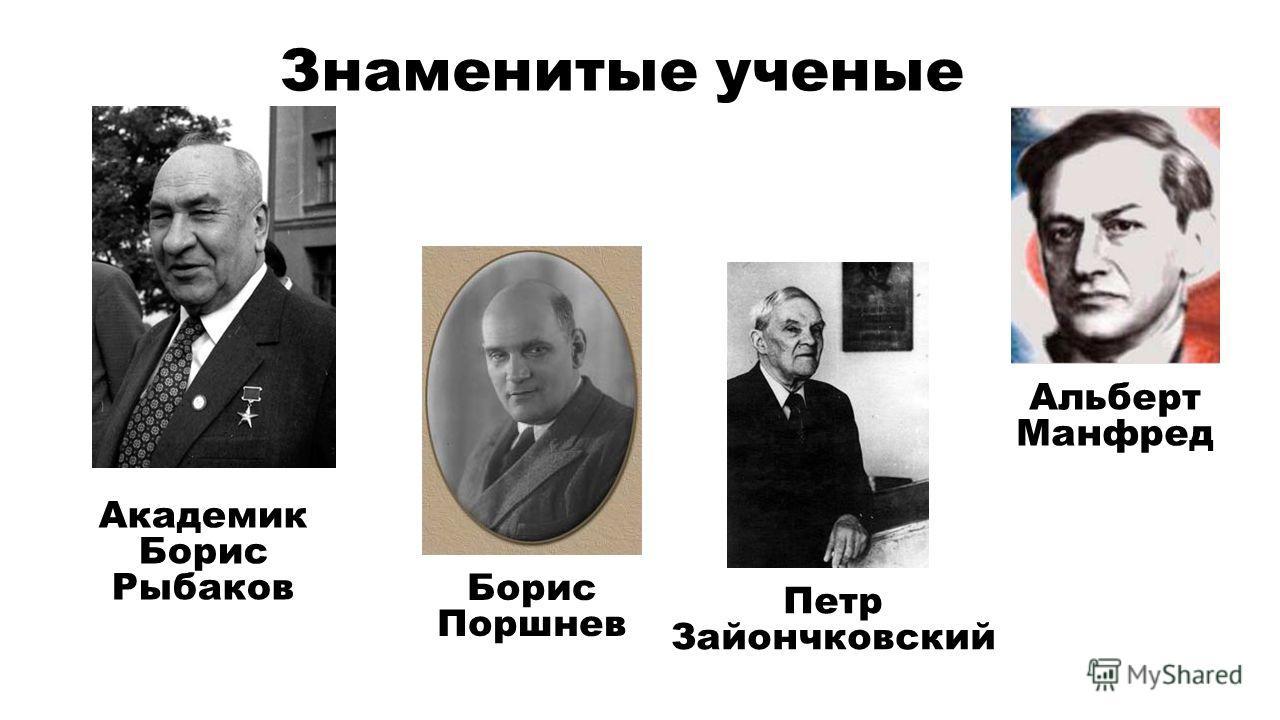 Знаменитые ученые Академик Борис Рыбаков Борис Поршнев Петр Зайончковский Альберт Манфред