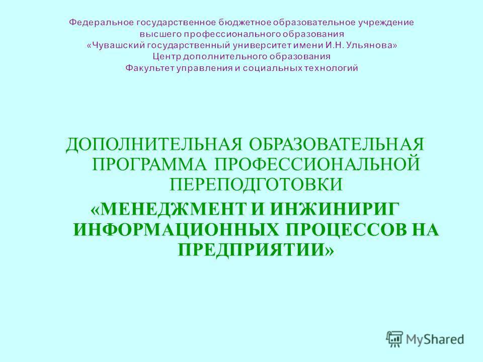 ДОПОЛНИТЕЛЬНАЯ ОБРАЗОВАТЕЛЬНАЯ ПРОГРАММА ПРОФЕССИОНАЛЬНОЙ ПЕРЕПОДГОТОВКИ « МЕНЕДЖМЕНТ И ИНЖИНИРИГ ИНФОРМАЦИОННЫХ ПРОЦЕССОВ НА ПРЕДПРИЯТИИ »
