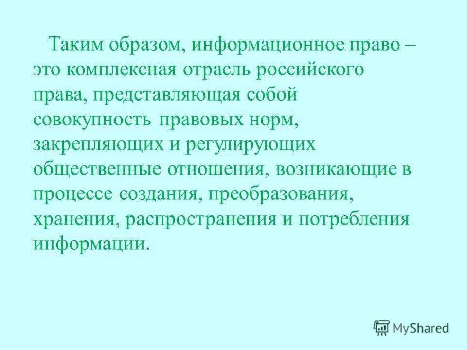 Таким о бразом, иинформационное право – это комплексная отрасль российского права, представляющая собой совокупность правовых норм, закрепляющих и регулирующих общественные отношения, возникающие в процессе создания, преобразования, хранения, распрос