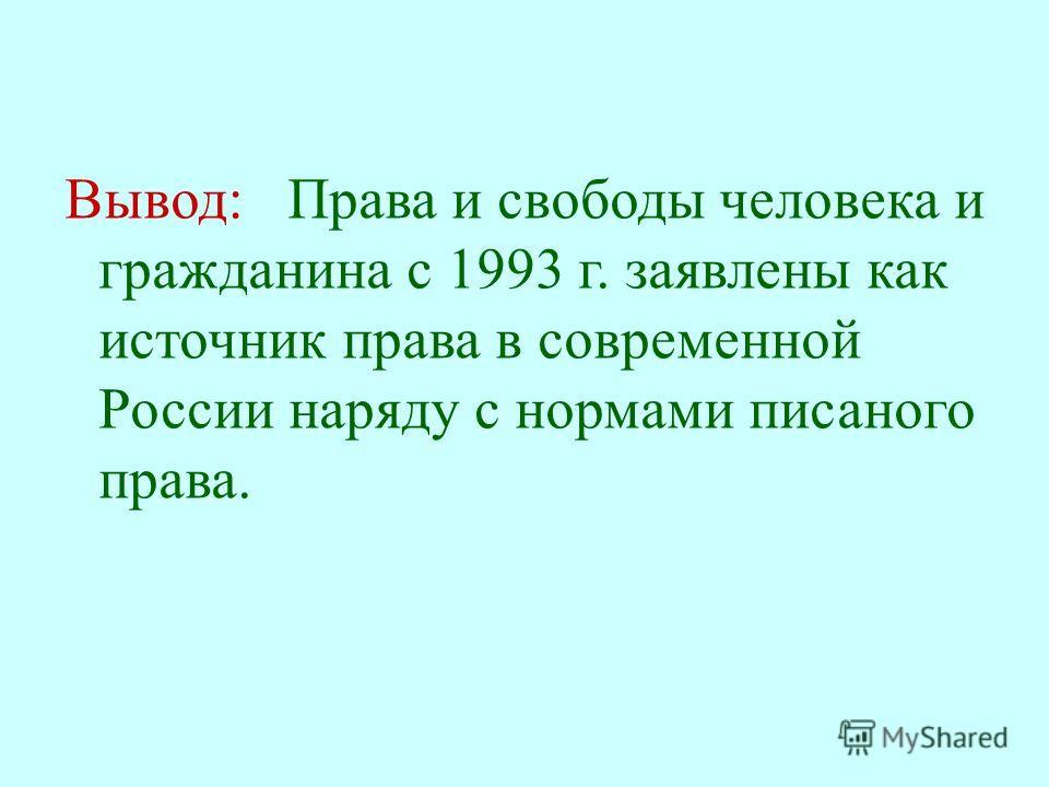 Вывод : Права и свободы человека и гражданина с 1993 г. заявлены как источник права в современной России наряду с нормами писаного права.