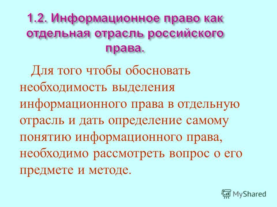 1.2. Иинформационное право как отдельная отрасль российского права. Для т ого чтобы обосновать необходимость выделения информационного п рава в отдельную отрасль и дать определение самому понятию информационного п рава, необходимо рассмотреть в опрос