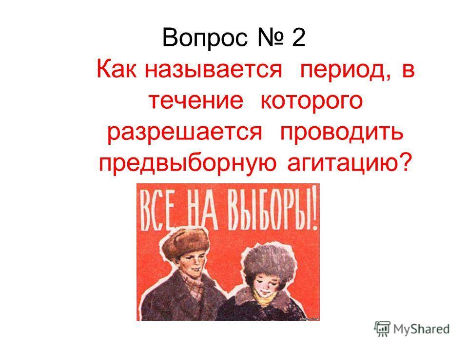 Вопрос 2 Как называется период, в течение которого разрешается проводить предвыборную агитацию?
