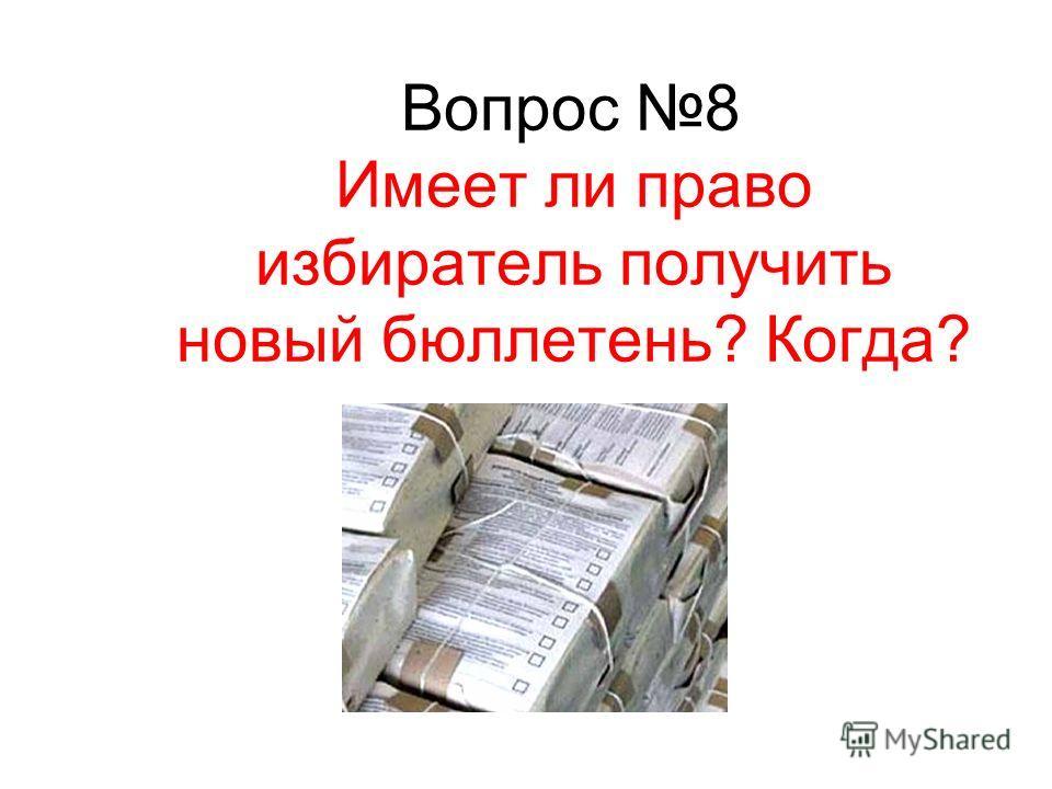 Вопрос 8 Имеет ли право избиратель получить новый бюллетень? Когда?