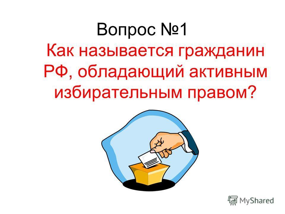 Вопрос 1 Как называется гражданин РФ, обладающий активным избирательным правом?