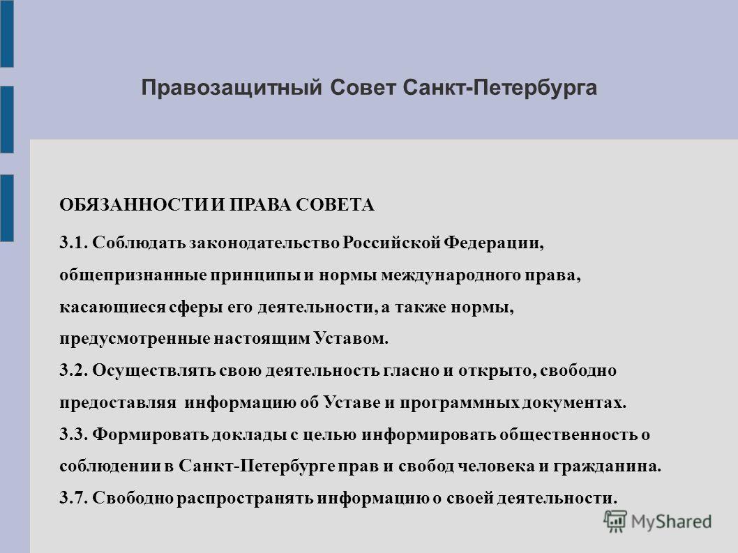 Правозащитный Совет Санкт-Петербурга ОБЯЗАННОСТИ И ПРАВА СОВЕТА 3.1. Соблюдать законодательство Российской Федерации, общепризнанные принципы и нормы международного права, касающиеся сферы его деятельности, а также нормы, предусмотренные настоящим Ус