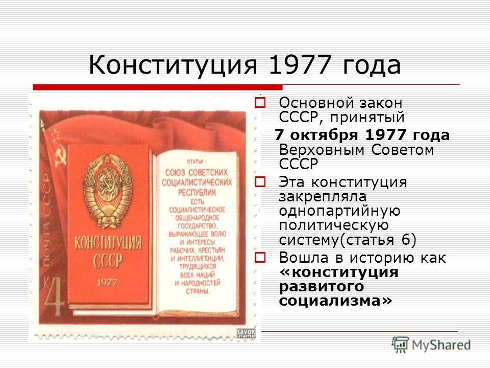 Конституция 1977 года Основной закон СССР, принятый 7 октября 1977 года Верховным Советом СССР Эта конституция закрепляла однопартийную политическую систему(статья 6) Вошла в историю как «конституция развитого социализма»