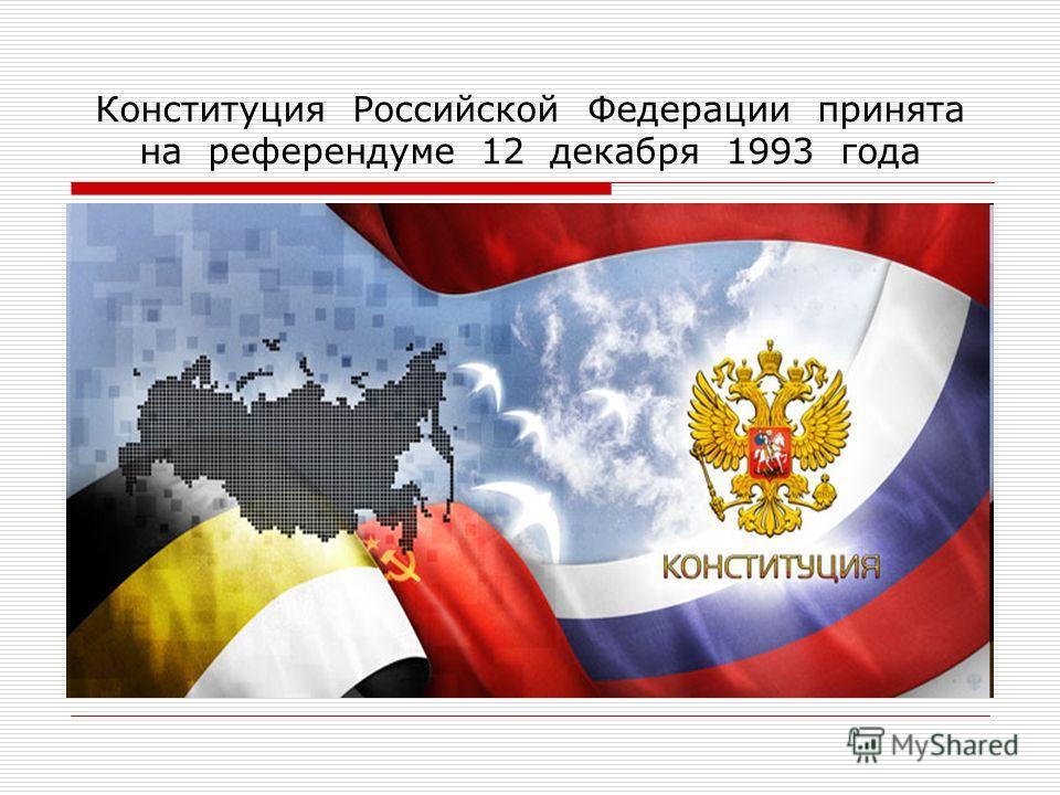 Конституция Российской Федерации принята на референдуме 12 декабря 1993 года