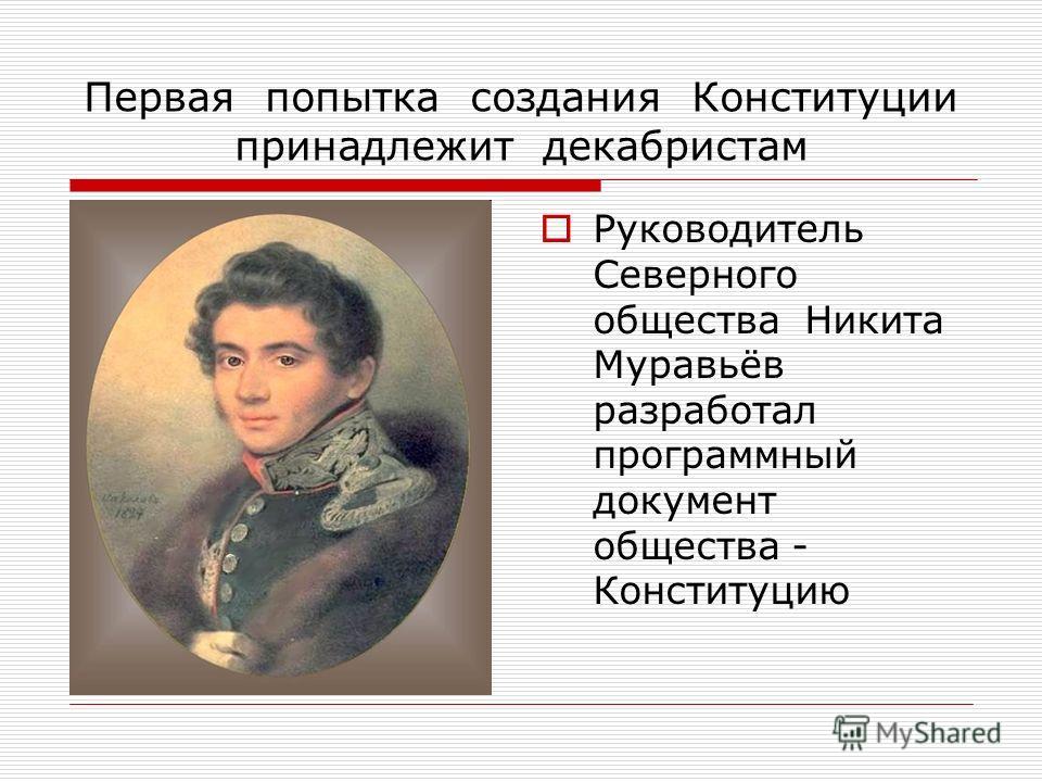 Первая попытка создания Конституции принадлежит декабристам Руководитель Северного общества Никита Муравьёв разработал программный документ общества - Конституцию