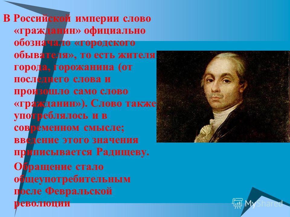 В Российской империи слово «гражданин» официально обозначало «городского обывателя», то есть жителя города, горожанина (от последнего слова и произошло само слово «гражданин»). Слово также употреблялось и в современном смысле; введение этого значения