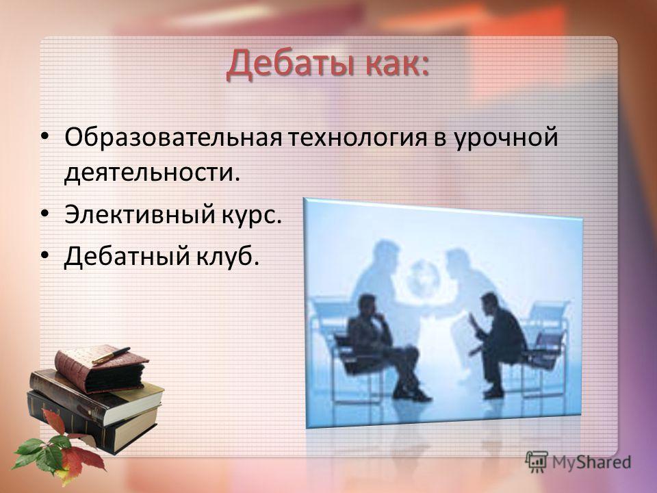 Дебаты как: Образовательная технология в урочной деятельности. Элективный курс. Дебатный клуб.