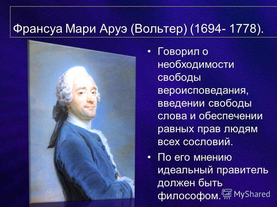 Франсуа Мари Аруэ (Вольтер) (1694- 1778). Говорил о необходимости свободы вероисповедания, введении свободы слова и обеспечении равных прав людям всех сословий. По его мнению идеальный правитель должен быть философом.