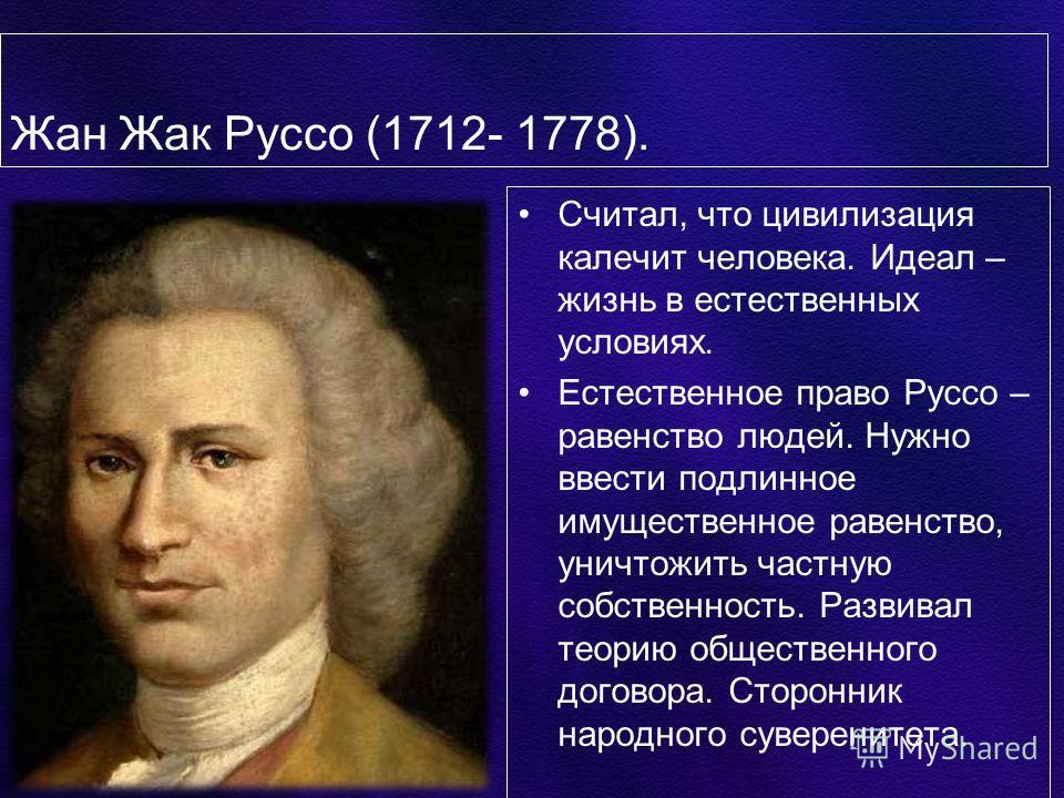 Жан Жак Руссо (1712- 1778). Считал, что цивилизация калечит человека. Идеал – жизнь в естественных условиях. Естественное право Руссо – равенство людей. Нужно ввести подлинное имущественное равенство, уничтожить частную собственность. Развивал теорию