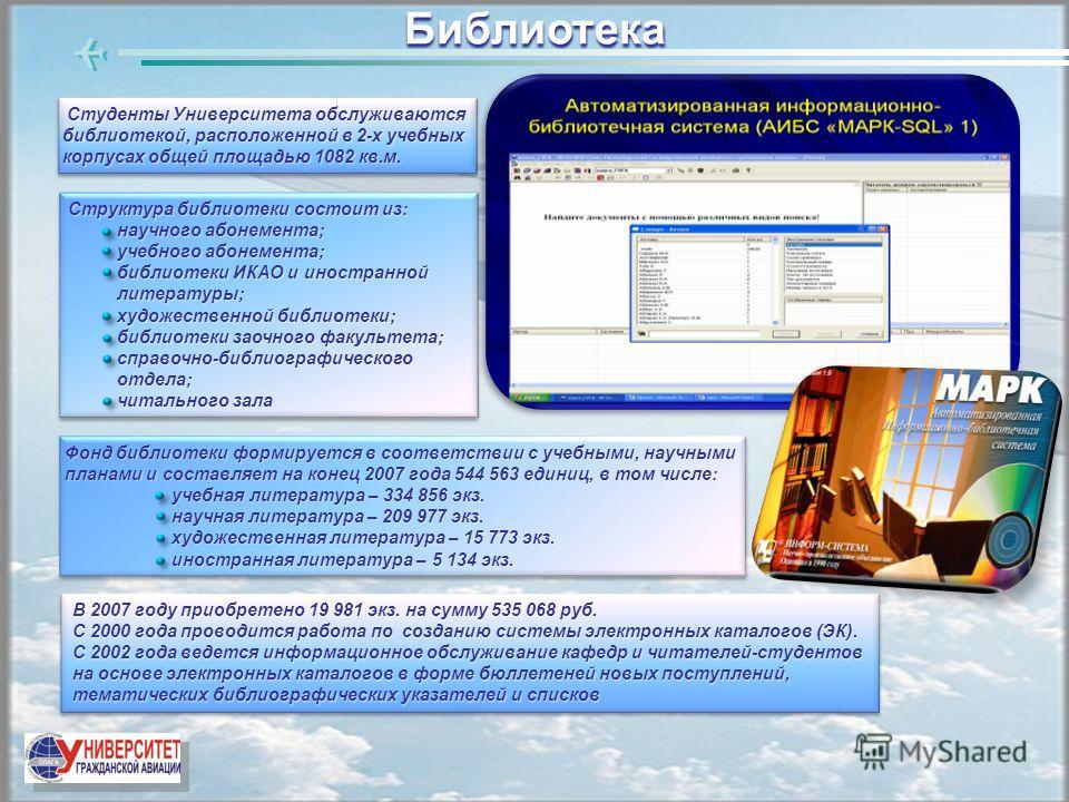 Библиотека В 2007 году приобретено 19 981 экз. на сумму 535 068 руб. С 2000 года проводится работа по созданию системы электронных каталогов (ЭК). С 2002 года ведется информационное обслуживание кафедр и читателей-студентов на основе электронных ката
